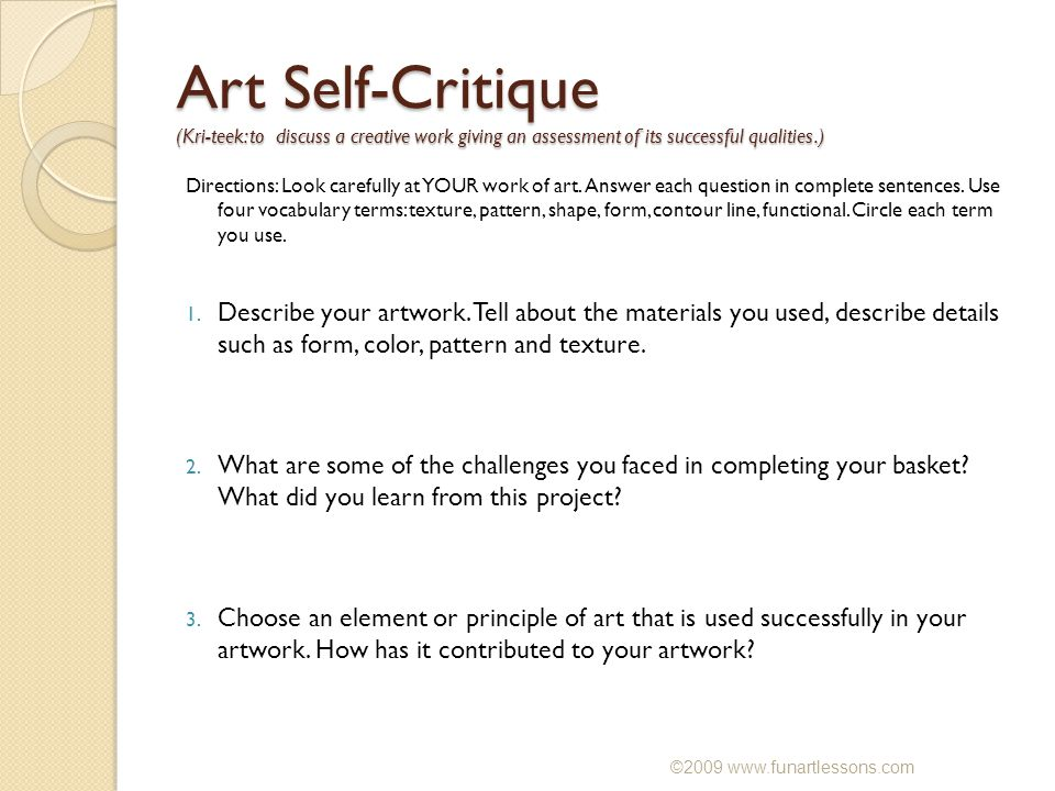 Art Self-Critique (Kri-teek: to discuss a creative work giving an assessment of its successful qualities.) Directions: Look carefully at YOUR work of art.