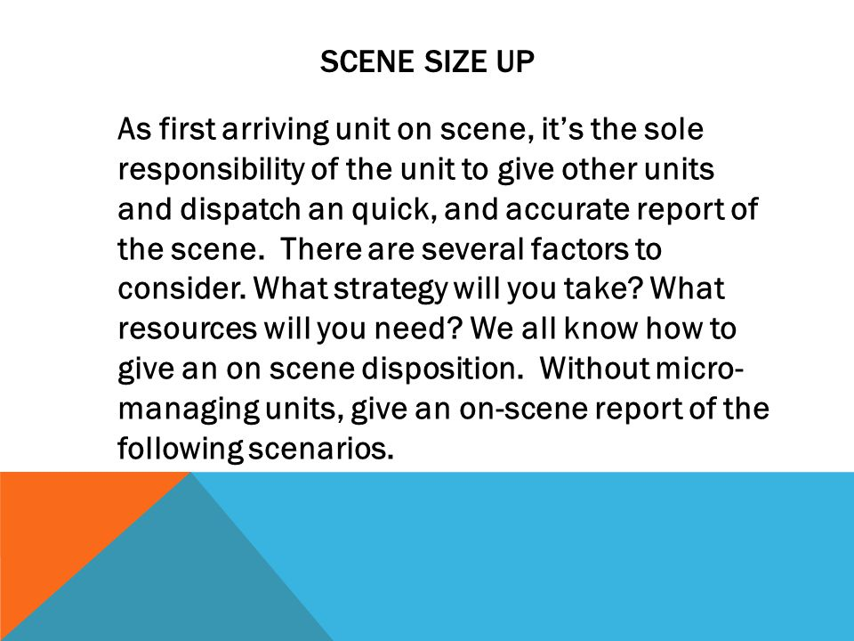 SCENE SIZE UP As first arriving unit on scene, it's the sole responsibility of the unit to give other units and dispatch an quick, and accurate report of the scene.