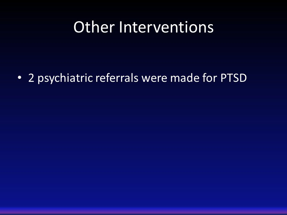 Other Interventions 2 psychiatric referrals were made for PTSD