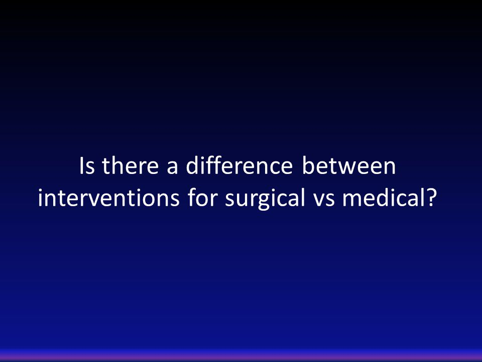 Is there a difference between interventions for surgical vs medical?