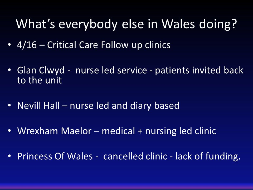 What's everybody else in Wales doing? 4/16 – Critical Care Follow up clinics Glan Clwyd - nurse led service - patients invited back to the unit Nevill