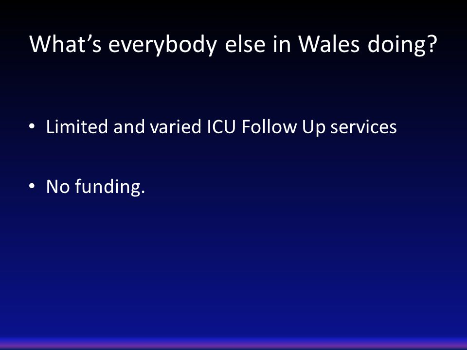 What's everybody else in Wales doing? Limited and varied ICU Follow Up services No funding.