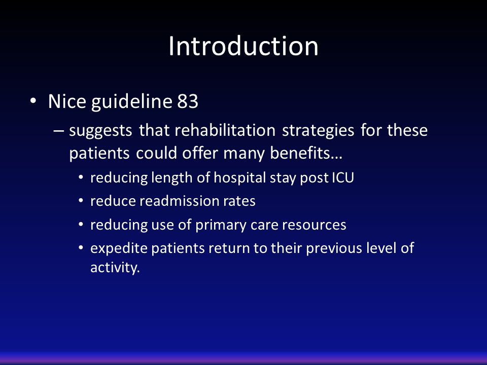 Introduction Nice guideline 83 – suggests that rehabilitation strategies for these patients could offer many benefits… reducing length of hospital stay post ICU reduce readmission rates reducing use of primary care resources expedite patients return to their previous level of activity.