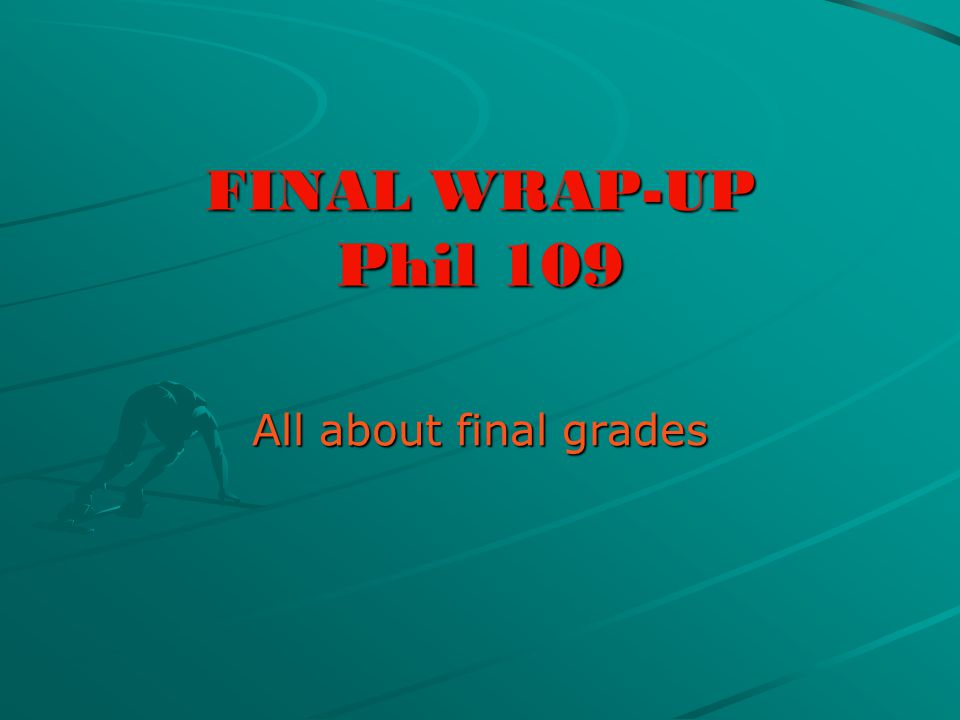 FINAL WRAP-UP Phil 109 All about final grades