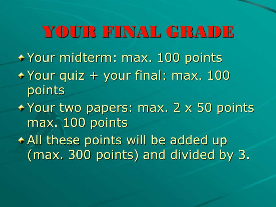 YOUR FINAL GRADE Your midterm: max. 100 points Your quiz + your final: max.
