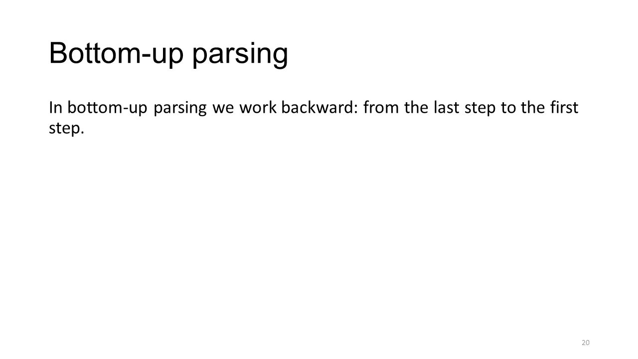 Bottom-up parsing In bottom-up parsing we work backward: from the last step to the first step. 20