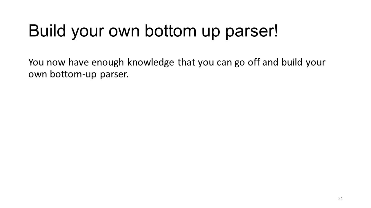 Build your own bottom up parser! You now have enough knowledge that you can go off and build your own bottom-up parser. 31