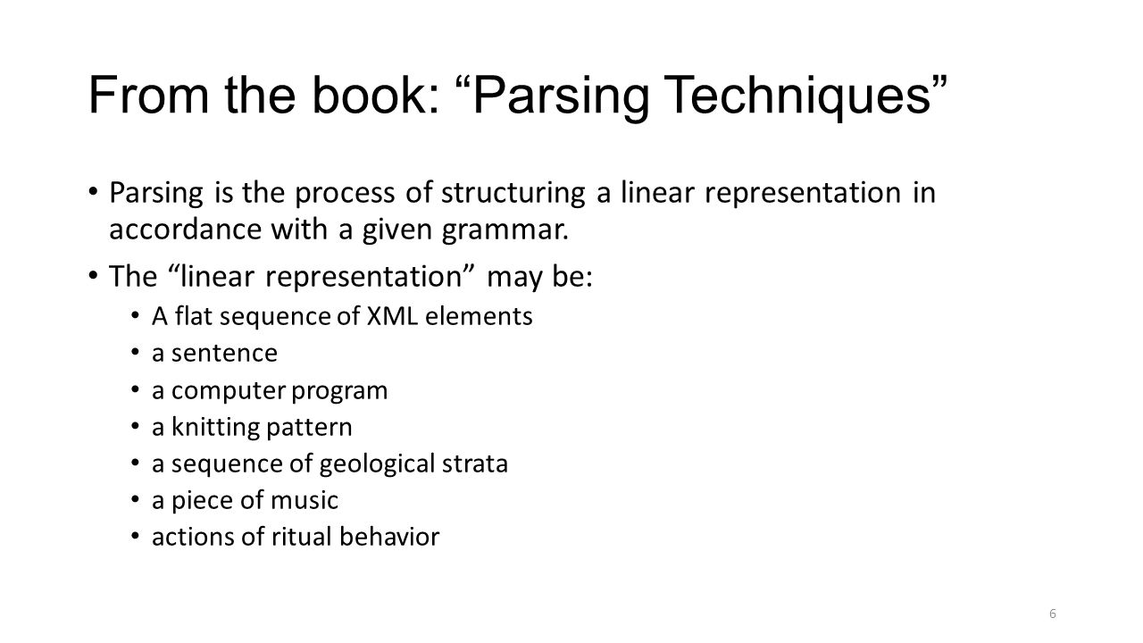 "From the book: ""Parsing Techniques"" Parsing is the process of structuring a linear representation in accordance with a given grammar. The ""linear repr"