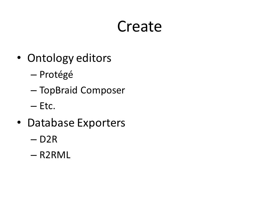 Create Ontology editors – Protégé – TopBraid Composer – Etc. Database Exporters – D2R – R2RML