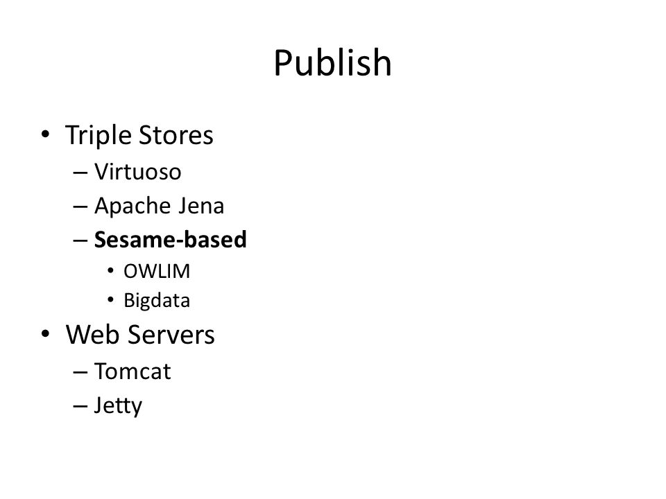 Publish Triple Stores – Virtuoso – Apache Jena – Sesame-based OWLIM Bigdata Web Servers – Tomcat – Jetty