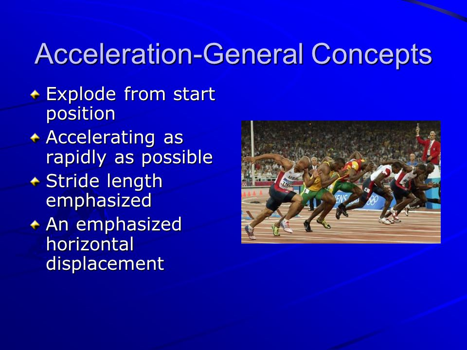 Acceleration-General Concepts Explode from start position Accelerating as rapidly as possible Stride length emphasized An emphasized horizontal displacement