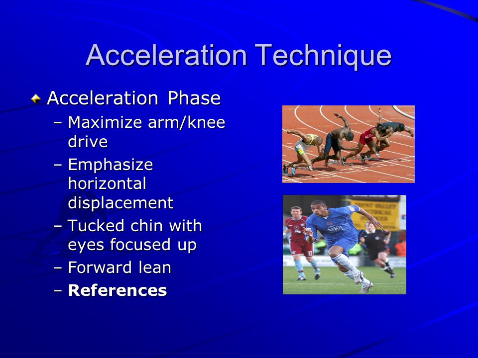 Acceleration Technique Acceleration Phase –Maximize arm/knee drive –Emphasize horizontal displacement –Tucked chin with eyes focused up –Forward lean –References