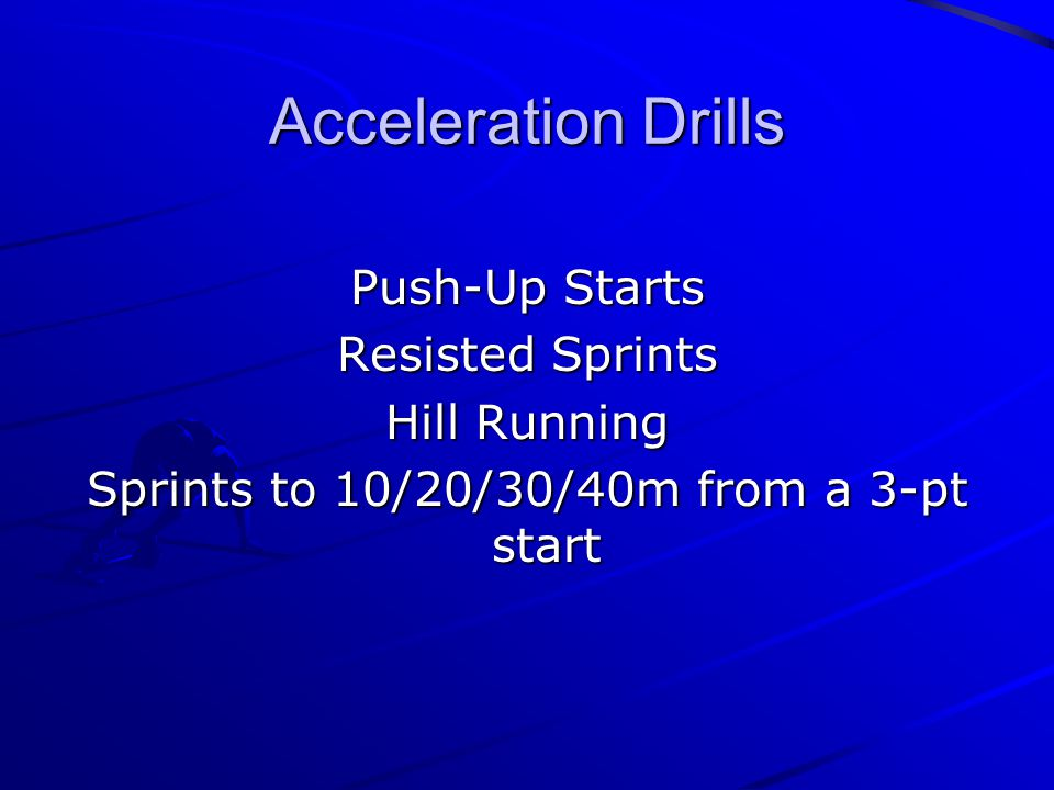 Acceleration Drills Push-Up Starts Resisted Sprints Hill Running Sprints to 10/20/30/40m from a 3-pt start