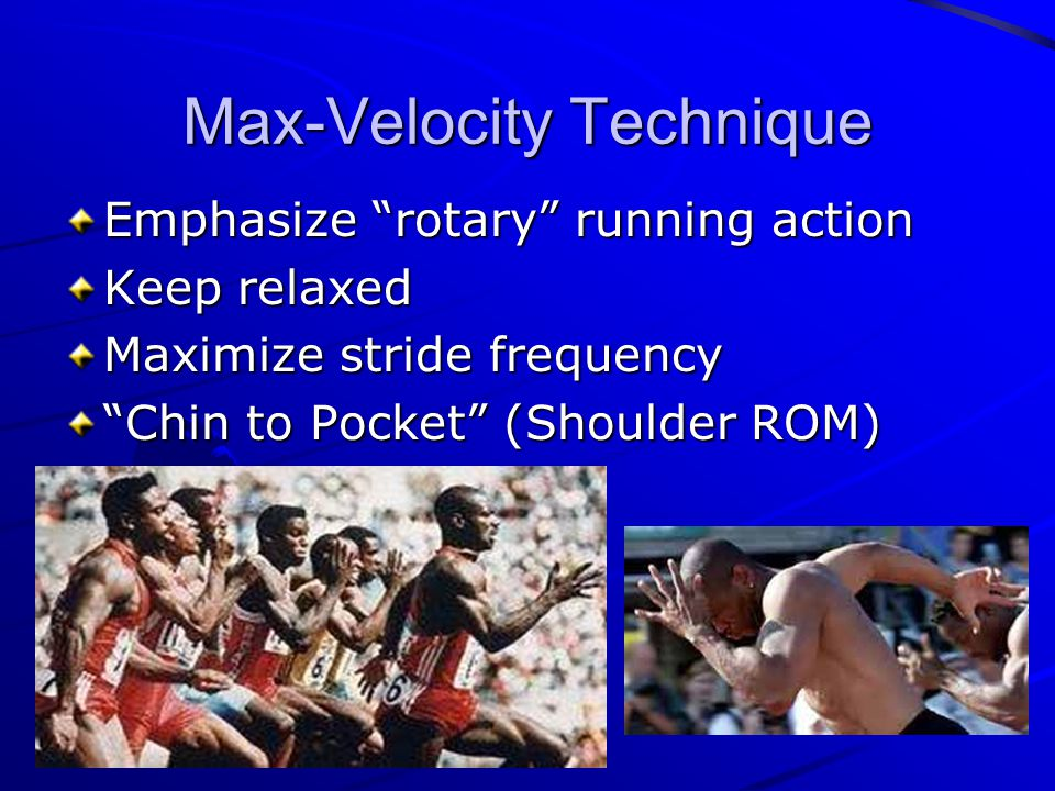 Max-Velocity Technique Emphasize rotary running action Keep relaxed Maximize stride frequency Chin to Pocket (Shoulder ROM)