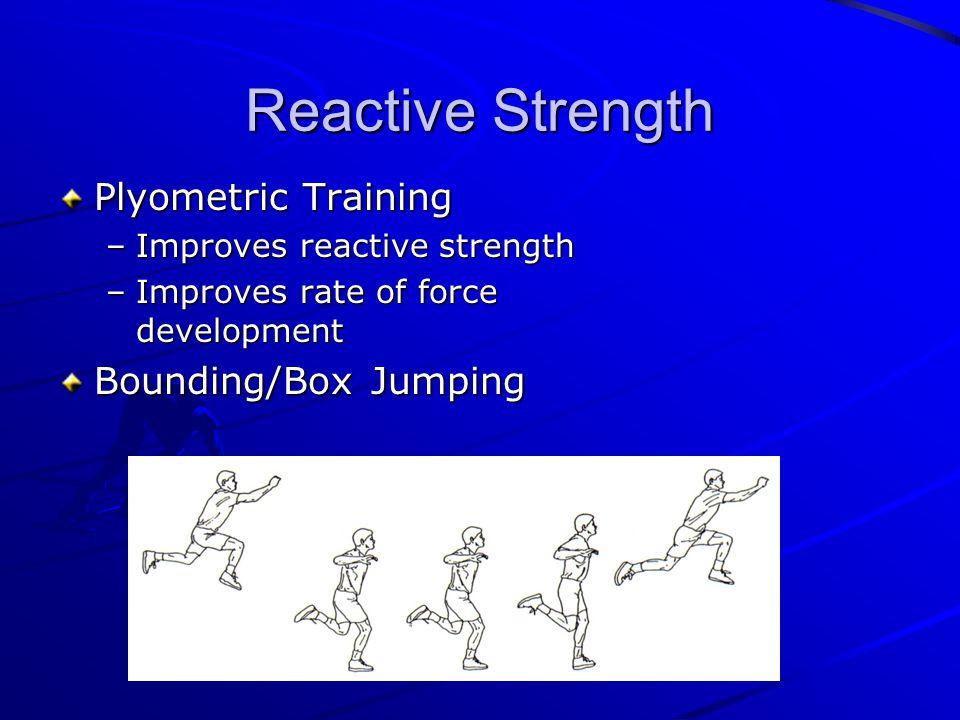 Reactive Strength Plyometric Training –Improves reactive strength –Improves rate of force development Bounding/Box Jumping