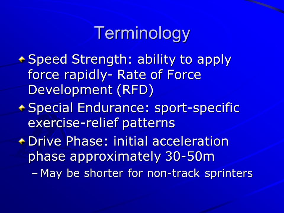 Terminology Speed Strength: ability to apply force rapidly- Rate of Force Development (RFD) Special Endurance: sport-specific exercise-relief patterns Drive Phase: initial acceleration phase approximately 30-50m –May be shorter for non-track sprinters