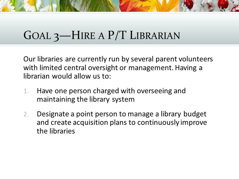 G OAL 3—H IRE A P/T L IBRARIAN Our libraries are currently run by several parent volunteers with limited central oversight or management.