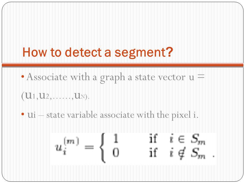 ?How to detect a segment Associate with a graph a state vector u = ( u 1, u 2,……, u N ). u i – state variable associate with the pixel i.