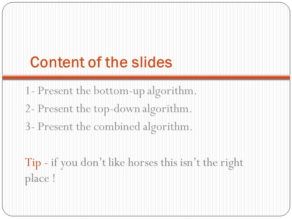 Content of the slides 1- Present the bottom-up algorithm. 2- Present the top-down algorithm. 3- Present the combined algorithm. Tip - if you don't lik