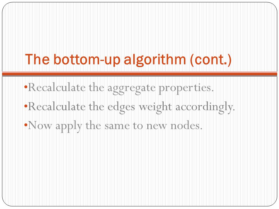The bottom-up algorithm (cont.) Recalculate the aggregate properties. Recalculate the edges weight accordingly. Now apply the same to new nodes.