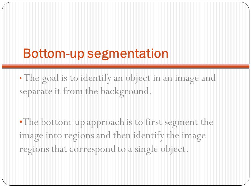 Bottom-up segmentation The goal is to identify an object in an image and separate it from the background. The bottom-up approach is to first segment t