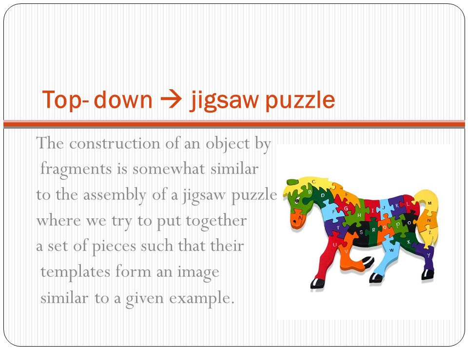 Top- down  jigsaw puzzle The construction of an object by fragments is somewhat similar to the assembly of a jigsaw puzzle, where we try to put toget