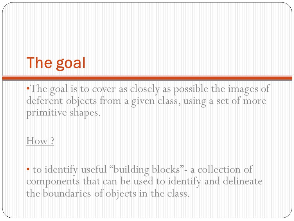 The goal The goal is to cover as closely as possible the images of deferent objects from a given class, using a set of more primitive shapes. How ? to