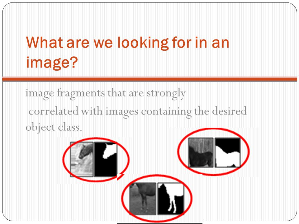 What are we looking for in an image? image fragments that are strongly correlated with images containing the desired object class.