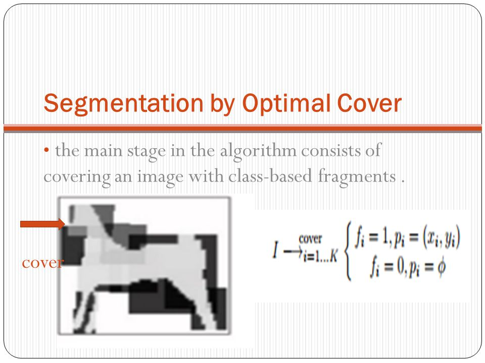 Segmentation by Optimal Cover the main stage in the algorithm consists of covering an image with class-based fragments. cover