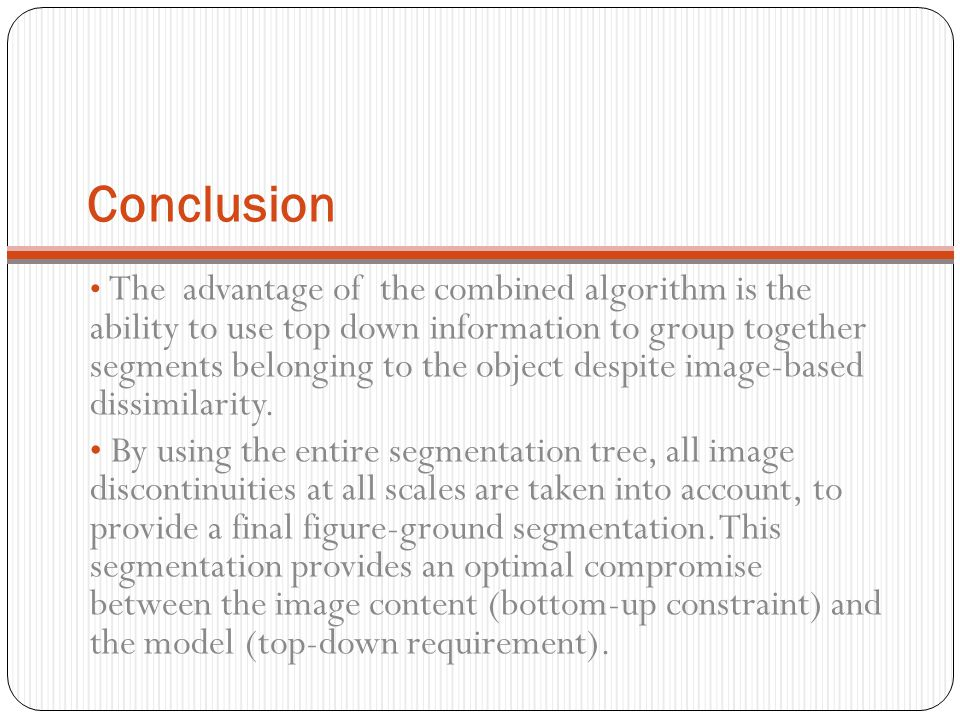 Conclusion The advantage of the combined algorithm is the ability to use top down information to group together segments belonging to the object despi