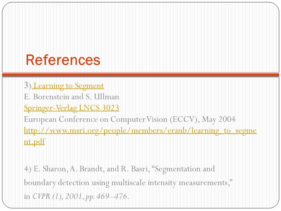 References 3) Learning to Segment E. Borenstein and S. Ullman Springer-Verlag LNCS 3023 European Conference on Computer Vision (ECCV), May 2004 http:/