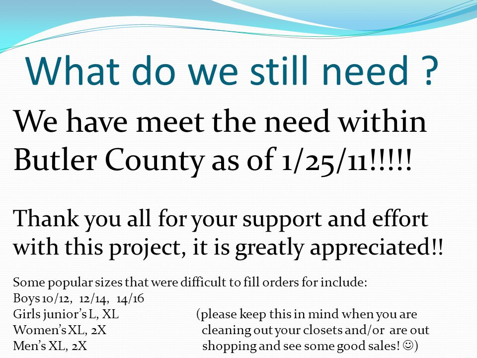 What do we still need ? We have meet the need within Butler County as of 1/25/11!!!!! Thank you all for your support and effort with this project, it