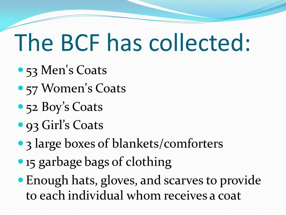 The BCF has collected: 53 Men s Coats 57 Women s Coats 52 Boy's Coats 93 Girl's Coats 3 large boxes of blankets/comforters 15 garbage bags of clothing Enough hats, gloves, and scarves to provide to each individual whom receives a coat