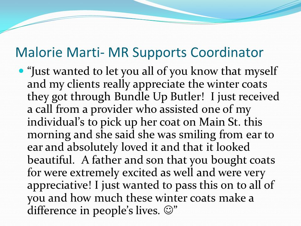 "Malorie Marti- MR Supports Coordinator ""Just wanted to let you all of you know that myself and my clients really appreciate the winter coats they got"