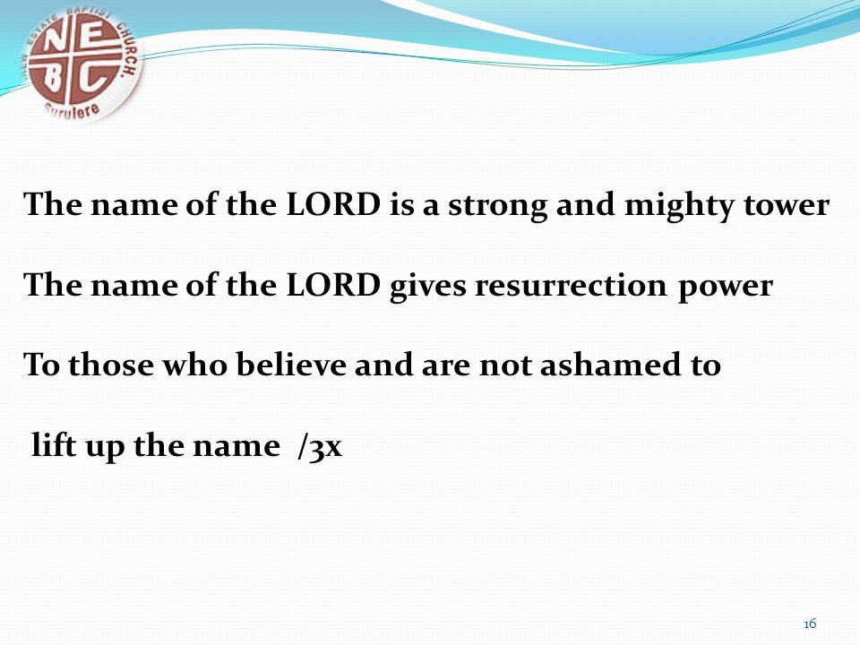 The name of the LORD is a strong and mighty tower The name of the LORD gives resurrection power To those who believe and are not ashamed to lift up th