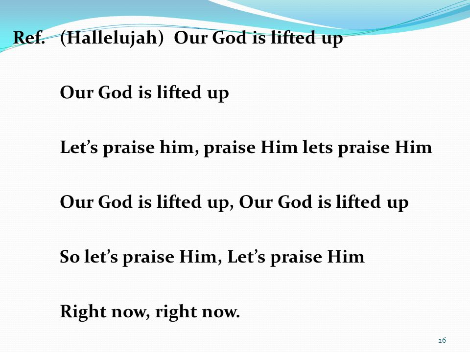 Ref.(Hallelujah) Our God is lifted up Our God is lifted up Let's praise him, praise Him lets praise Him Our God is lifted up, Our God is lifted up So