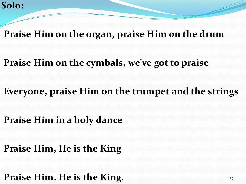 Solo: Praise Him on the organ, praise Him on the drum Praise Him on the cymbals, we've got to praise Everyone, praise Him on the trumpet and the strin