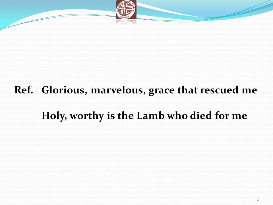 Ref.Glorious, marvelous, grace that rescued me Holy, worthy is the Lamb who died for me 3