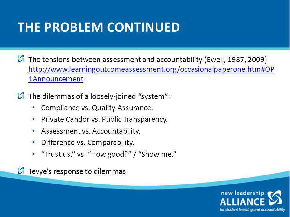 THE PROBLEM CONTINUED The tensions between assessment and accountability (Ewell, 1987, 2009) http://www.learningoutcomeassessment.org/occasionalpaperone.htm#OP 1Announcement http://www.learningoutcomeassessment.org/occasionalpaperone.htm#OP 1Announcement The dilemmas of a loosely-joined system : Compliance vs.