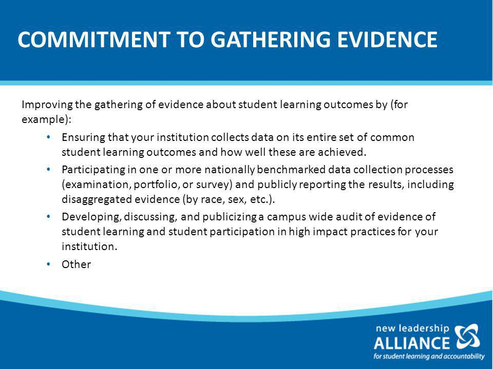 COMMITMENT TO GATHERING EVIDENCE Improving the gathering of evidence about student learning outcomes by (for example): Ensuring that your institution collects data on its entire set of common student learning outcomes and how well these are achieved.