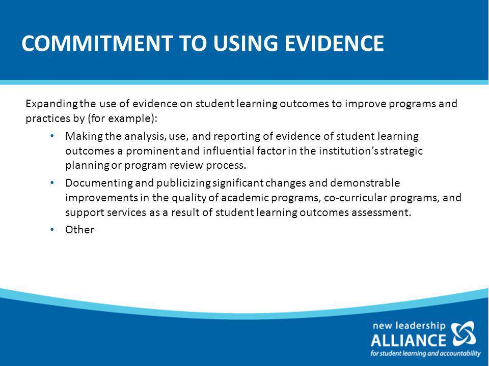 COMMITMENT TO USING EVIDENCE Expanding the use of evidence on student learning outcomes to improve programs and practices by (for example): Making the analysis, use, and reporting of evidence of student learning outcomes a prominent and influential factor in the institution's strategic planning or program review process.