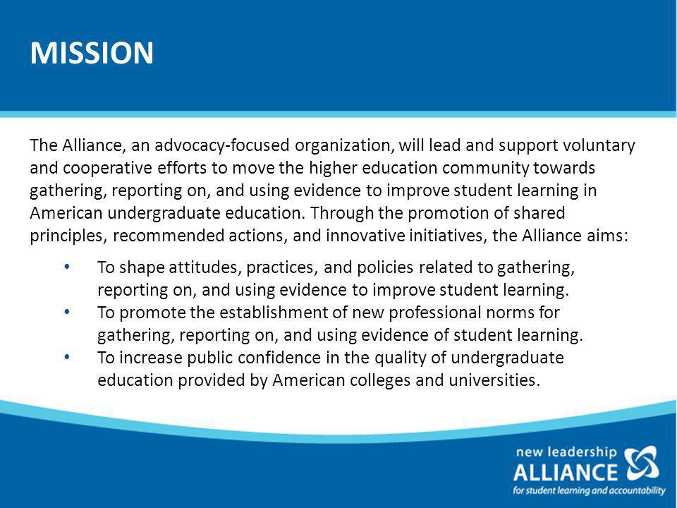 The Alliance, an advocacy-focused organization, will lead and support voluntary and cooperative efforts to move the higher education community towards gathering, reporting on, and using evidence to improve student learning in American undergraduate education.