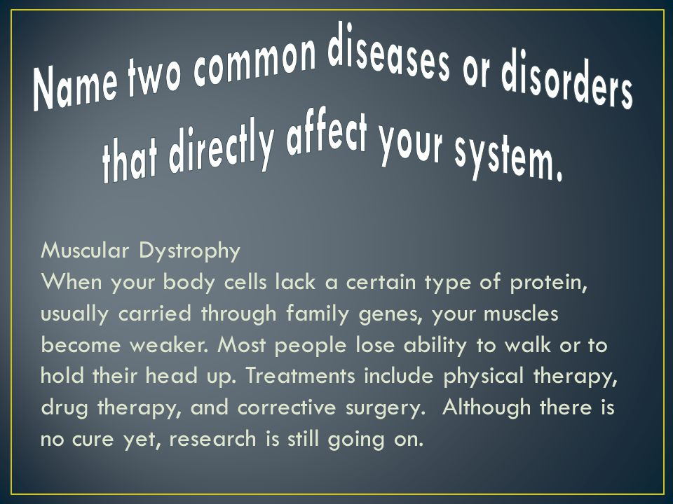 Muscular Dystrophy When your body cells lack a certain type of protein, usually carried through family genes, your muscles become weaker.