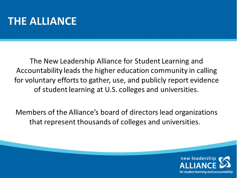 THE ALLIANCE The New Leadership Alliance for Student Learning and Accountability leads the higher education community in calling for voluntary efforts to gather, use, and publicly report evidence of student learning at U.S.