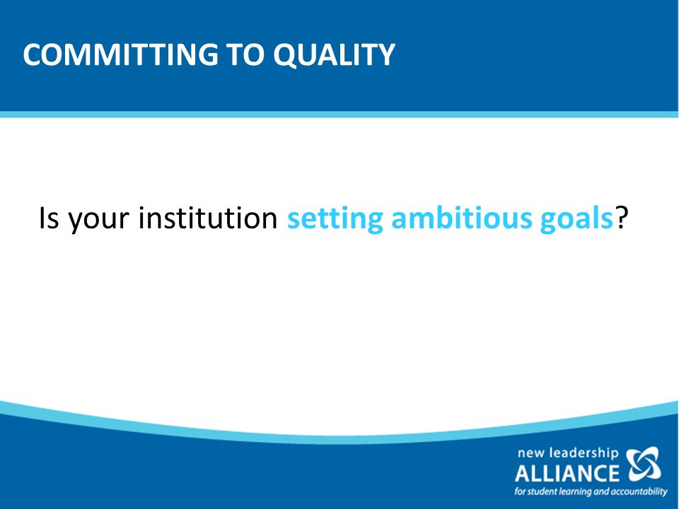 COMMITTING TO QUALITY Is your institution setting ambitious goals