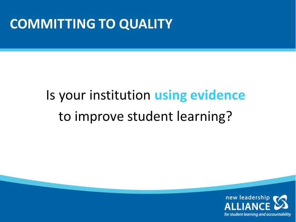 COMMITTING TO QUALITY Is your institution using evidence to improve student learning