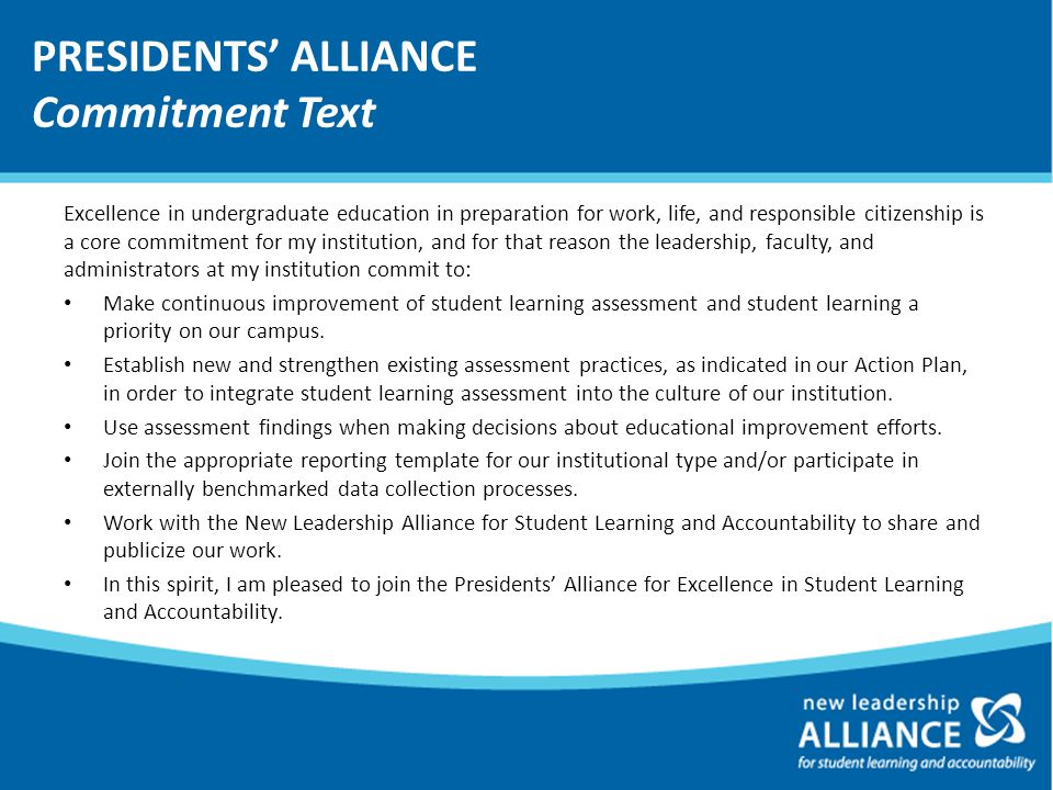 PRESIDENTS' ALLIANCE Commitment Text Excellence in undergraduate education in preparation for work, life, and responsible citizenship is a core commitment for my institution, and for that reason the leadership, faculty, and administrators at my institution commit to: Make continuous improvement of student learning assessment and student learning a priority on our campus.
