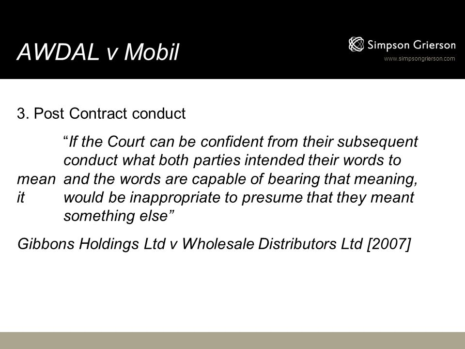 "www.simpsongrierson.com AWDAL v Mobil 3. Post Contract conduct ""If the Court can be confident from their subsequent conduct what both parties intended"