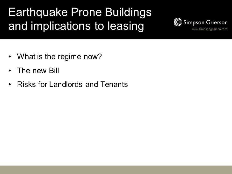 www.simpsongrierson.com Earthquake Prone Buildings and implications to leasing What is the regime now? The new Bill Risks for Landlords and Tenants