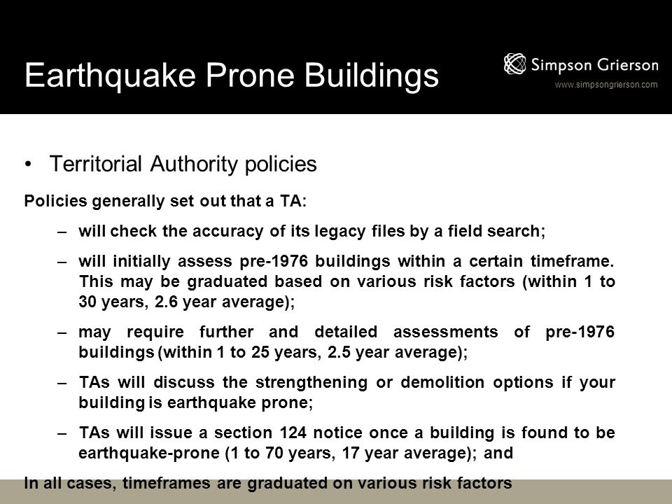 www.simpsongrierson.com Earthquake Prone Buildings Territorial Authority policies Policies generally set out that a TA: –will check the accuracy of it
